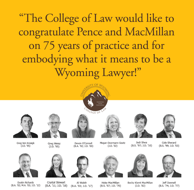 The College of Law would like to congratulate Pence and MacMillan on 75 years of practice and for embodying what it means to be a Wyoming Lawyer!