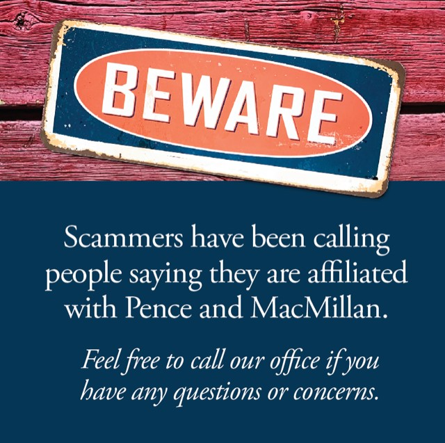 Beware: Scammers have been calling people saying they are affiliated with Pence and MacMillan. Feel free to call if you have any questions or concerns.